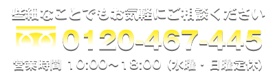 0120-467-445 営業時間10:00~18:00 水・日曜定休